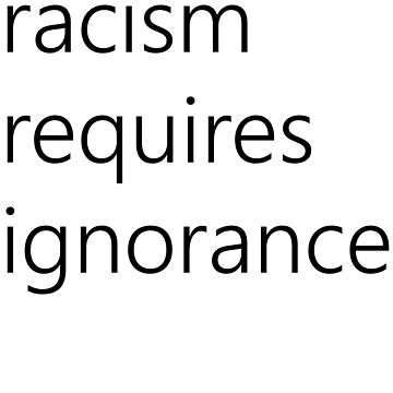 racism requires ignorance by sketchydude