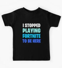 I Stopped Playing FORTNITE to be Here Kids Tee