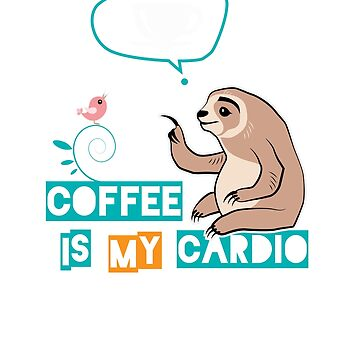 Funny Sloth. Coffee is My Cardio by MVArtStudio