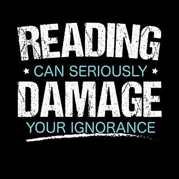 Reading Can Seriously Damage Your Ignorance  by inkedtee