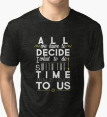 All We Have to Decide Tri-blend T-Shirt