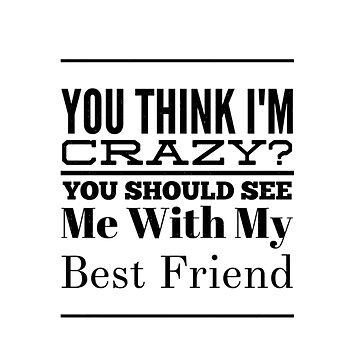 Best Friend Gift You Think I'm Crazy Friendship Birthday Tee by arnaldog