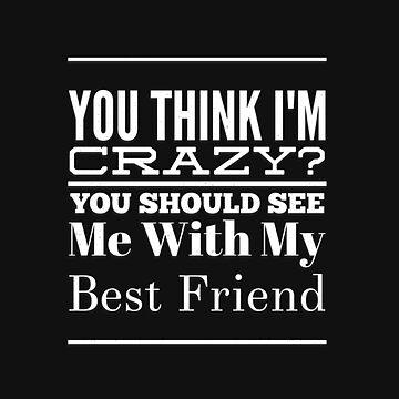 Best Friend Gifts You Think I'm Crazy Funny Friendship Shirt by arnaldog