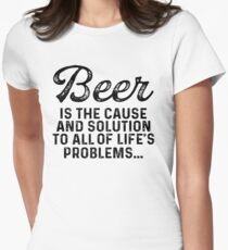 Beer is the cause and solution to all of life's problems.  Women's Fitted T-Shirt