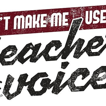 Don't Make Me Use My Teacher Voice - Funny Teacher Gift by yeoys