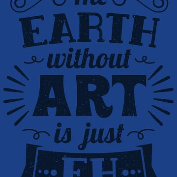 The Earth Without Art Is Just Eh! - Funny Artist Pun Gift by yeoys
