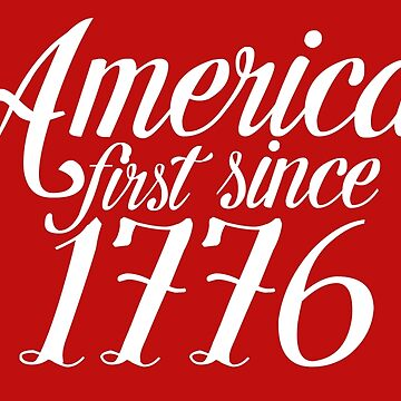 America First Since 1776 by DesignInkz