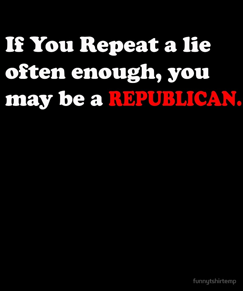 If you repeat a lie often enough you may be a Republican by funnytshirtemp