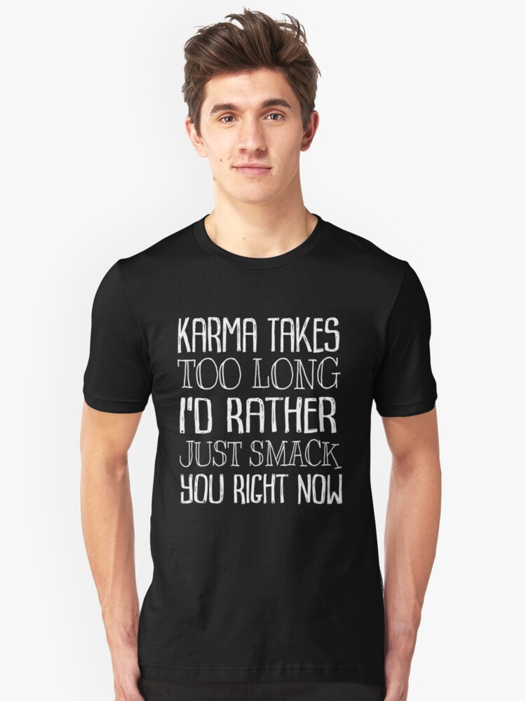 Karma Takes Too Long I'd Rather Just Smack You Right Now Unisex T-Shirt Front