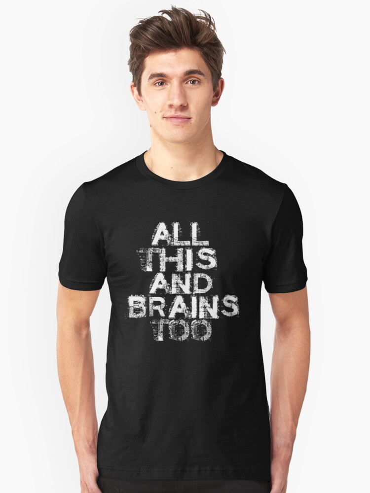 All This and Brains Too  Unisex T-Shirt Front