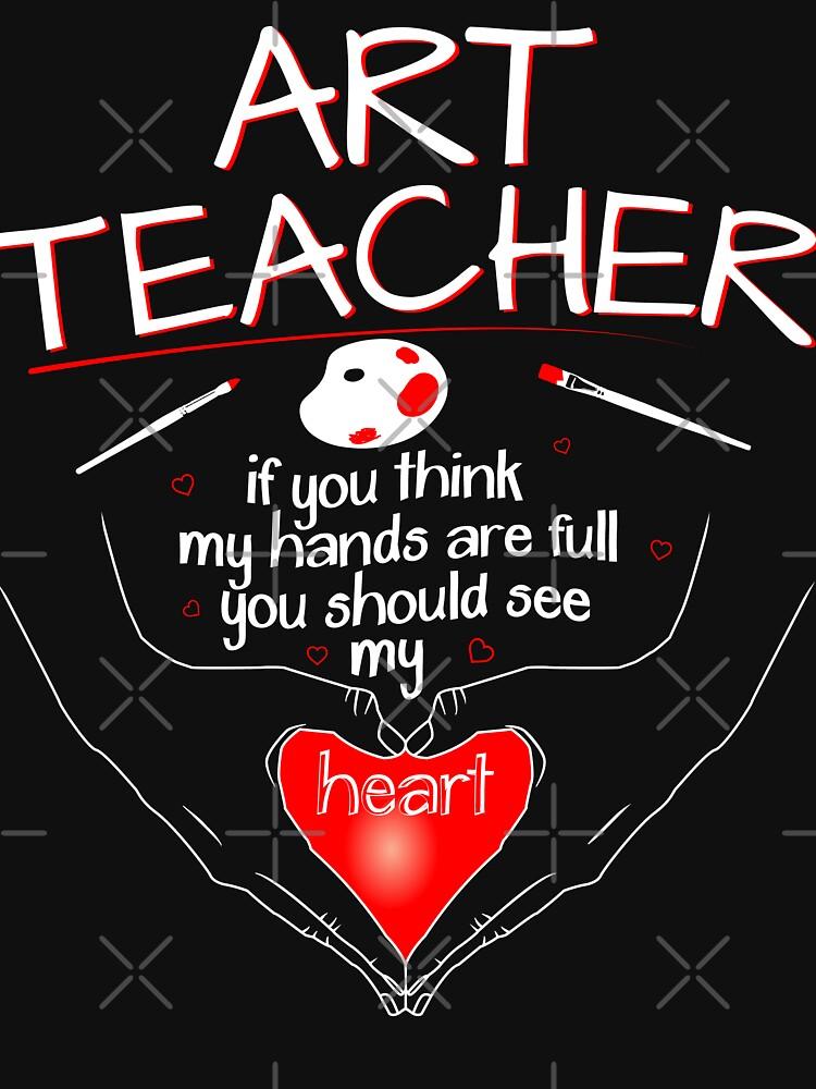 Art Teacher T Shirts - Hands Full See My Heart Clothes by BCreative4U