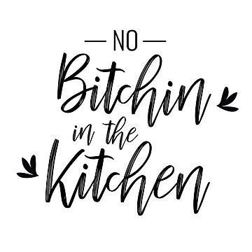 No Bitchin' in the Kitchen by halfpintjules