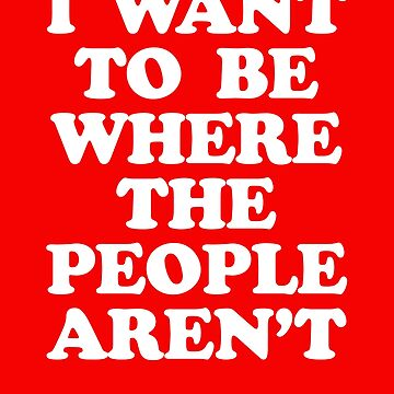 I WANT TO BE WHERE PEOPLE AREN'T by visuals2018
