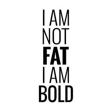 I am not fat I am bold by beakraus