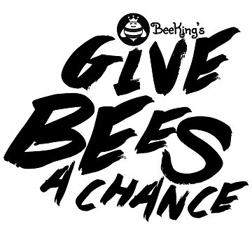 Give Bees A Chance - Bee King's by beekingsco