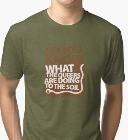 DO YOU KNOW WHAT THE QUEERS ARE DOING TO THE SOIL? Tri-blend T-Shirt