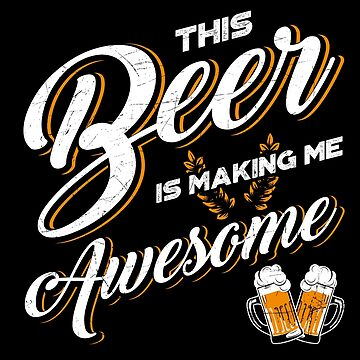 This Beer Is Making Me Awesome by lifestyleswag