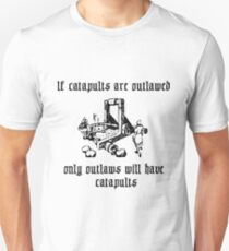 If catapults are outlawed, only outlaws will have catapults. Unisex T-Shirt
