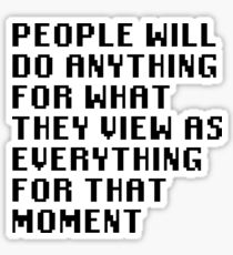 People Will Do Anything For What They View As Everything For That Moment Sticker