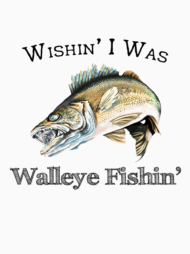 Wishin I Was Walleye Fishin by pjwuebker