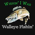 Wishin I Was Walleye Fishin by pjwuebker