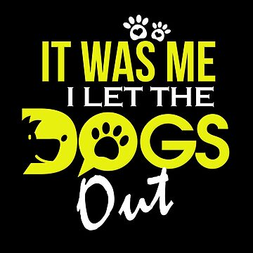 I Let The Dogs Out Funny Dog Lover Gift Shirt by Koffeecrisp