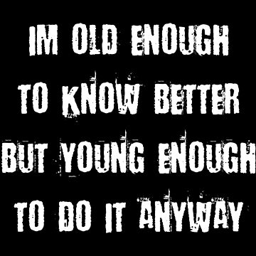 I'M OLD ENOUGH TO KNOW BETTER BUT YOUNG ENOUGH TO DO IT ANYWAY by limitlezz