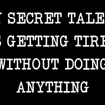 MY SECRET TALENT IS GETTING TIRED WITHOUT DOING ANYTHING by limitlezz