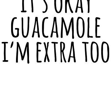 It's Okay Guacamole I'm Extra Too by kamrankhan