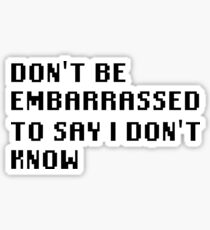 Don't Be Embarrassed To Say I Don't Know Sticker