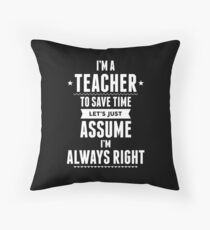 I Am A Teacher To Save Time Let's Just Assume I Am Always Right Throw Pillow