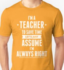 I Am A Teacher To Save Time Let's Just Assume I Am Always Right T-Shirt