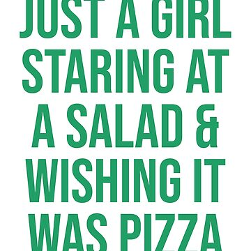 JUST A GIRL STARING AT A SALAD & WISHING IT WAS PIZZA by limitlezz