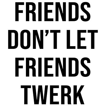 FRIENDS DON'T LET FRIENDS TWERK by limitlezz