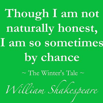 Shakespeare Quote - Though I am not naturally honest, I am so sometimes by chance - The Winter's Tale by QuotationMark