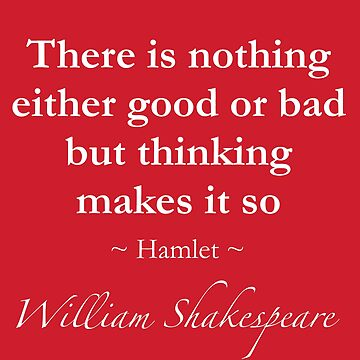 Shakespeare Quote - There is nothing either good or bad but thinking makes it so - Hamlet by QuotationMark