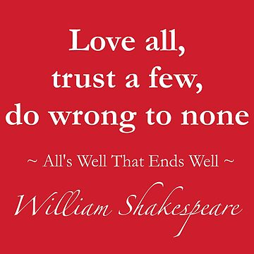 Shakespeare Quote - Love all, trust a few, do wrong to none - All's Well That Ends Well by QuotationMark