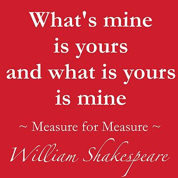Shakespeare Quote - What's mine is yours and what is yours is mine - Measure for Measure by QuotationMark