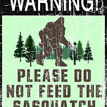 WARNING! - PLEASE DO NOT FEED THE SASQUATCH by NotYourDesign