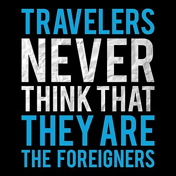 Travel Quotes Shirt: Travelers Never Think They Are The Foreigner by drakouv