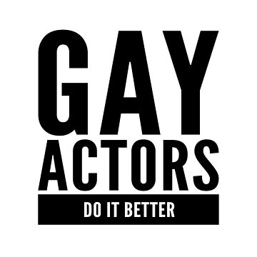 Gay Actors Do It Better by Bent Sentiments  by bentsentiments