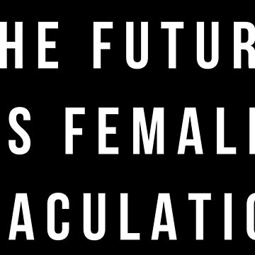 The Future is Female Ejaculation Shirt by IntrepiShirts