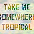 Take Me Somewhere Tropical by cyrenekrey