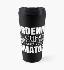 Gardening - Cheaper than therapy and you get TOMATOES Travel Mug
