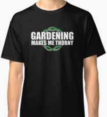 Gardening Makes Me THORNY - Garden Humor Classic T-Shirt