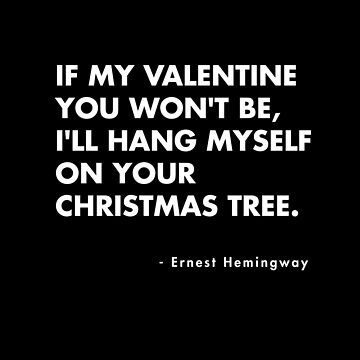 Ernest Hemingway - If my Valentine you won't be,I'll hang myself on your Christmas Tree by AlanPun