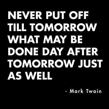 Mark Twain - Never Put Off Till Tomorrow What May Be Done Day After Tomorrow Just As Well by AlanPun