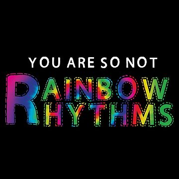 YOU ARE SO NOT RAINBOW RHYTHMS  by whythelpface