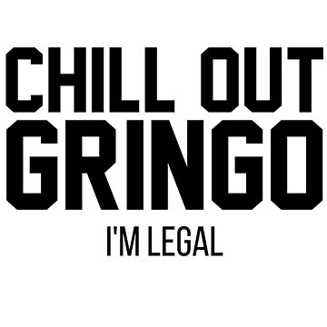 Chill Out Gringo I'm Legal-End Family Separation-The U.S. Immigration Debate by Girlscollar