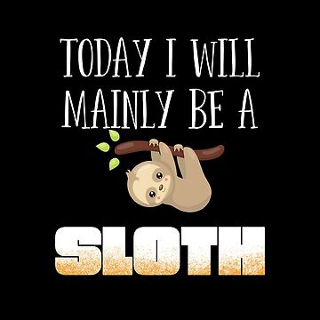 Sloth Funny Design - Today I Will Mainly Be A Sloth by kudostees